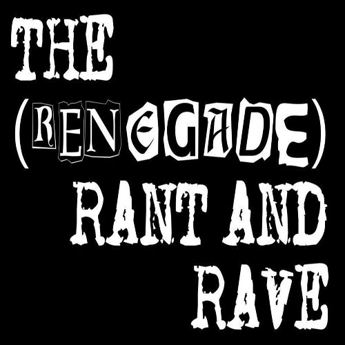 The (Renegade) Rant and Rave